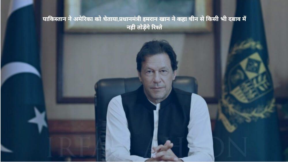 पाकिस्तान ने अमेरिका को चेताया,प्रधानमंत्री इमरान खान ने कहा चीन से किसी भी दबाव में नही तोड़ेंगे रिश्ते