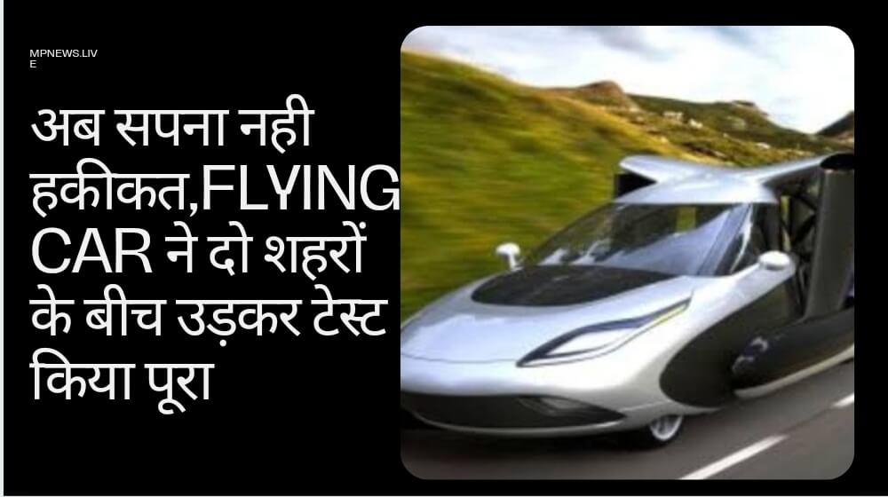Flying Car अब सपना नही हकीकत,Flying Car ने दो शहरों के बीच उड़कर टेस्ट किया पूरा
