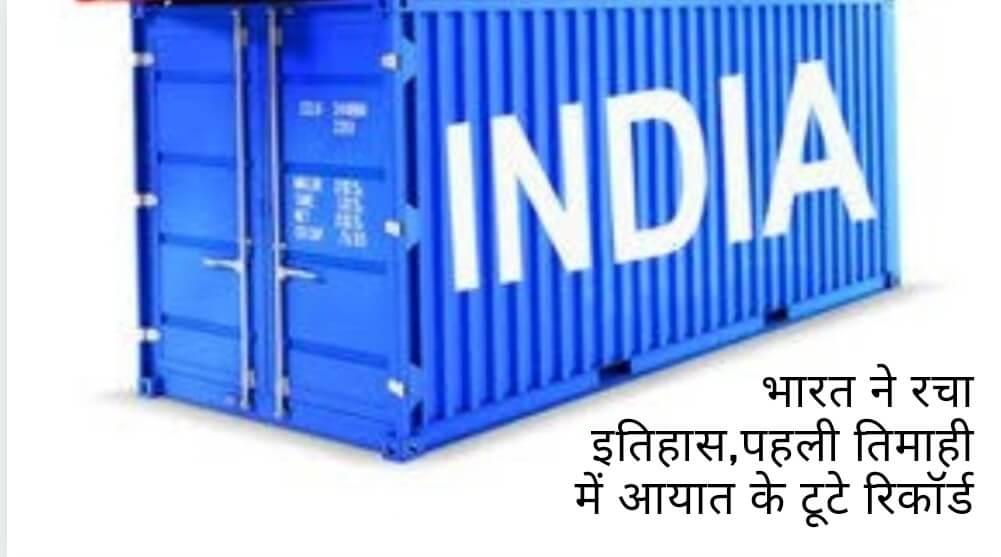 भारत ने रचा इतिहास,पहली तिमाही में आयात के टूटे रिकॉर्ड