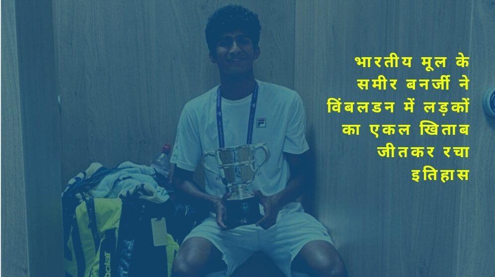 भारतीय मूल के समीर बनर्जी ने विंबलडन में लड़कों का एकल खिताब जीतकर रचा इतिहास