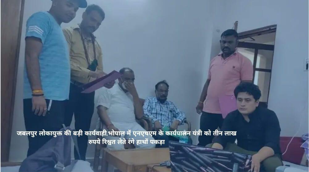 जबलपुर लोकायुक्त की बड़ी कार्यवाही,भोपाल में एनएचएम के कार्यपालन यंत्री को तीन लाख रुपये रिश्वत लेते रंगे हाथों पकड़ा