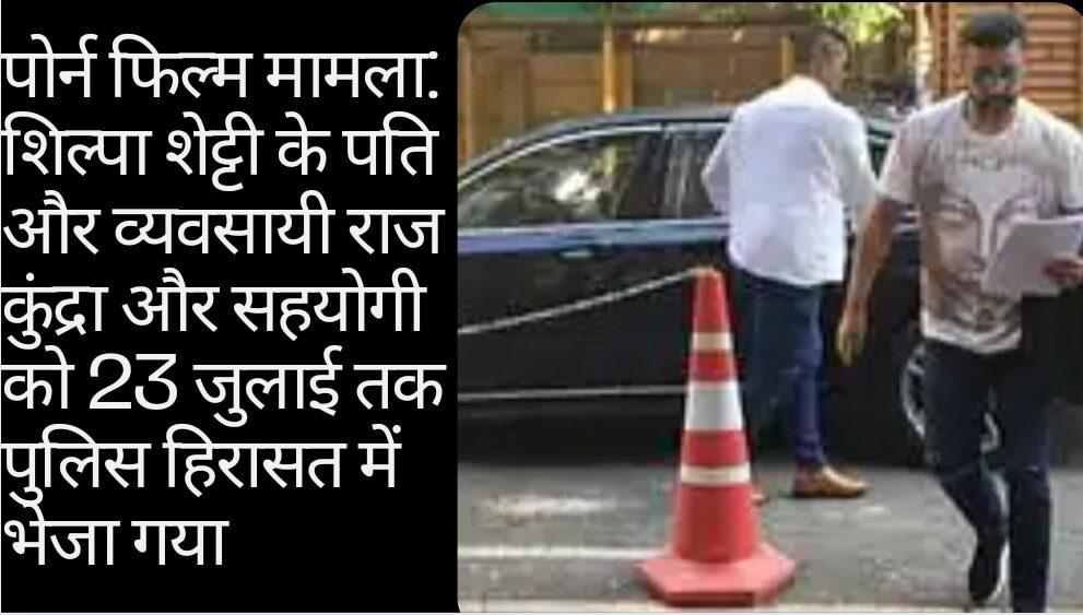 पोर्न फिल्म मामला: शिल्पा शेट्टी के पति और व्यवसायी राज कुंद्रा और सहयोगी को 23 जुलाई तक पुलिस हिरासत में भेजा गया