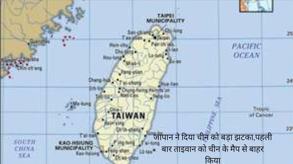 जापान ने दिया चीन को बड़ा झटका,पहली बार ताइवान को चीन के मैप से बाहर किया