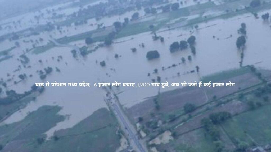 बाढ़ से परेशान मध्य प्रदेश,  6 हजार लोग बचाए ,1,200 गांव डूबे, अब भी फंसे हैं कई हजार लोग
