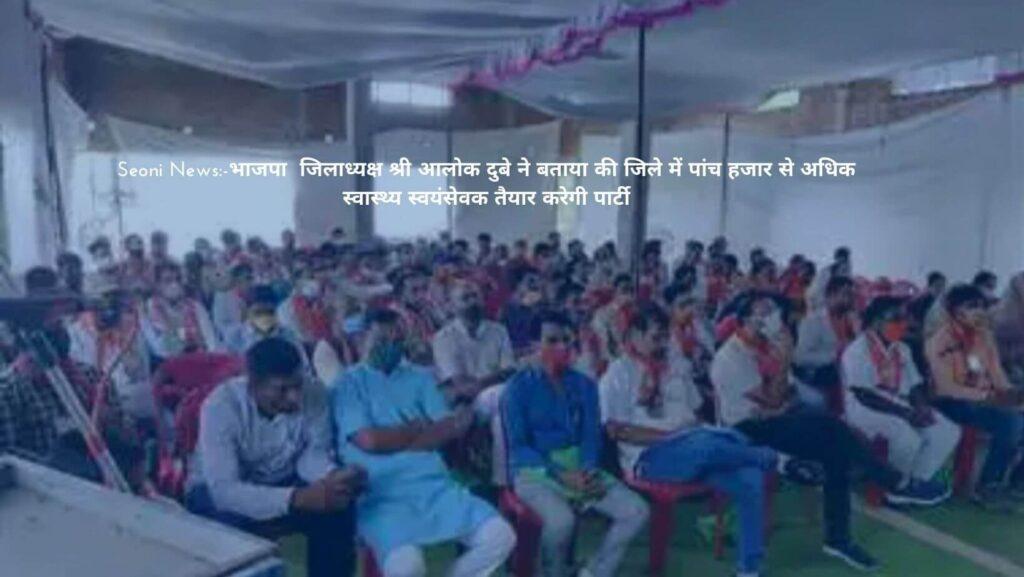 Seoni News:-भाजपा  जिलाध्यक्ष श्री आलोक दुबे ने बताया की जिले में पांच हजार से अधिक स्वास्थ्य स्वयंसेवक तैयार करेगी पार्टी
