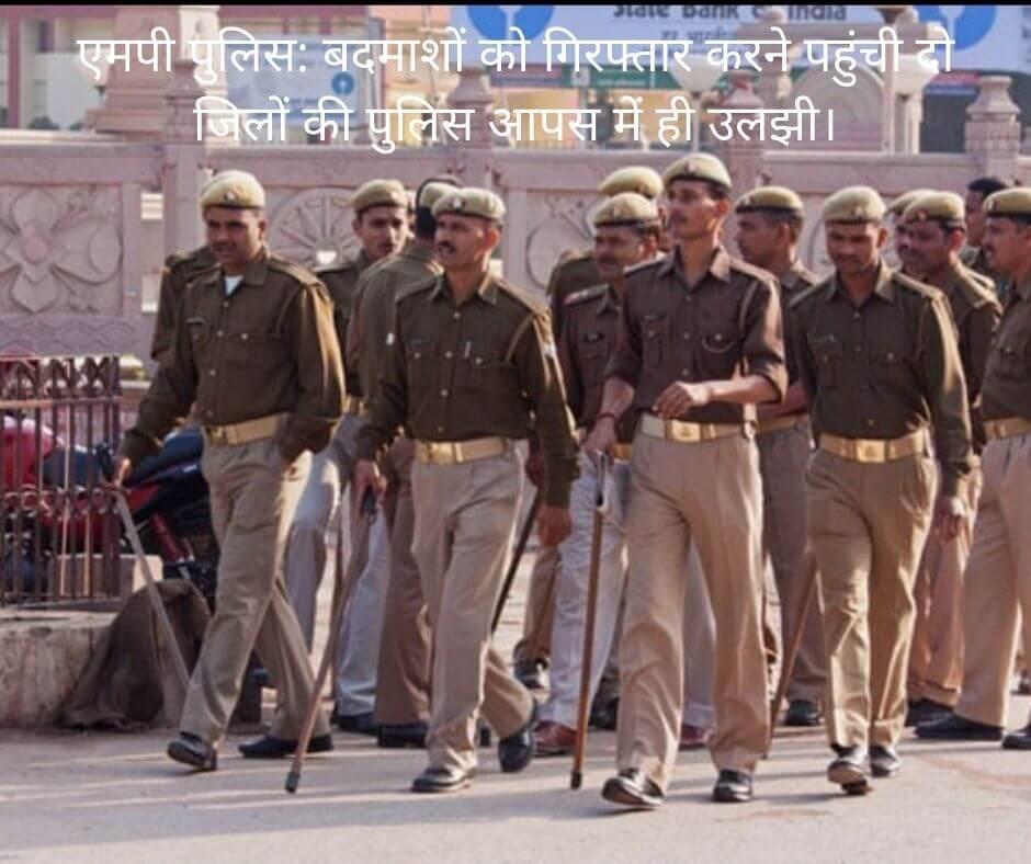 एमपी पुलिस: बदमाशों को गिरफ्तार करने पहुंची दो जिलों की पुलिस आपस में ही उलझी।